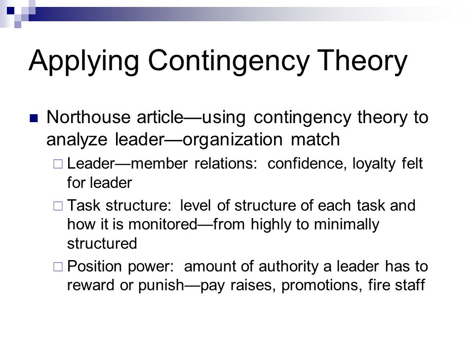Applying Contingency Theory Northouse article—using contingency theory to analyze leader—organization match  Leader—member relations: confidence, loyalty felt for leader  Task structure: level of structure of each task and how it is monitored—from highly to minimally structured  Position power: amount of authority a leader has to reward or punish—pay raises, promotions, fire staff