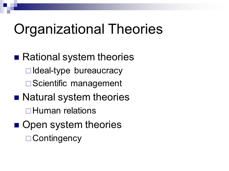 Organizational Theories Rational system theories  Ideal-type bureaucracy  Scientific management Natural system theories  Human relations Open system theories  Contingency