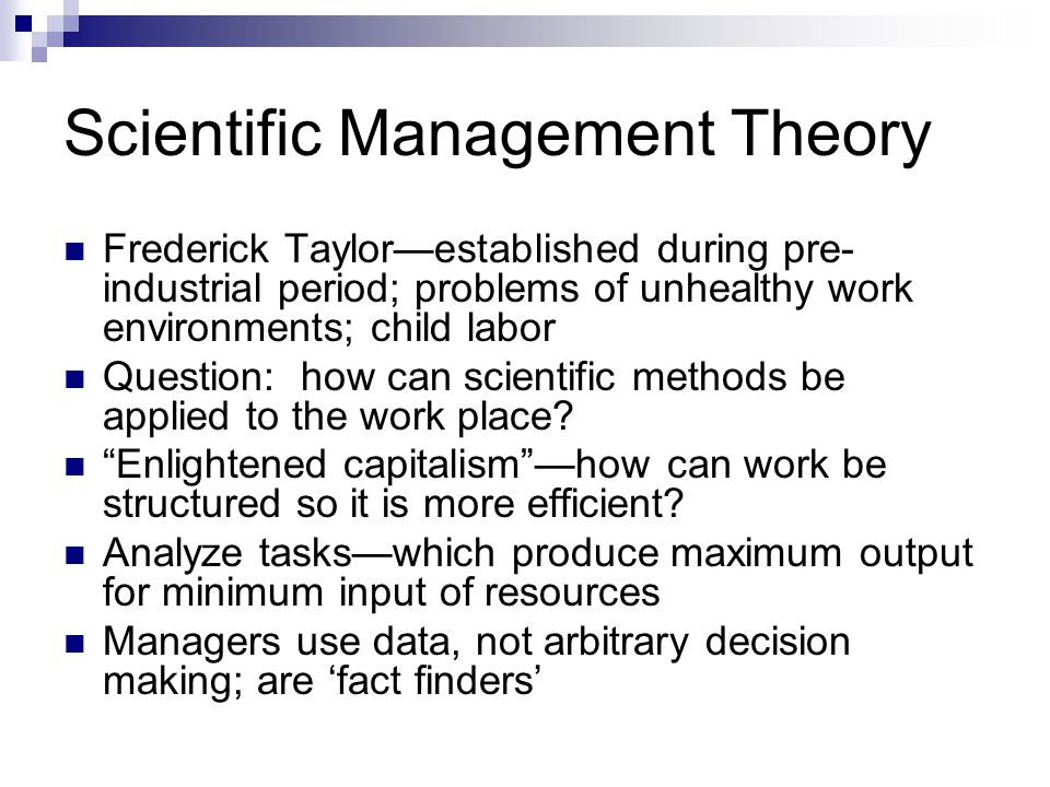 Scientific Management Theory Frederick Taylor—established during pre- industrial period; problems of unhealthy work environments; child labor Question: how can scientific methods be applied to the work place.