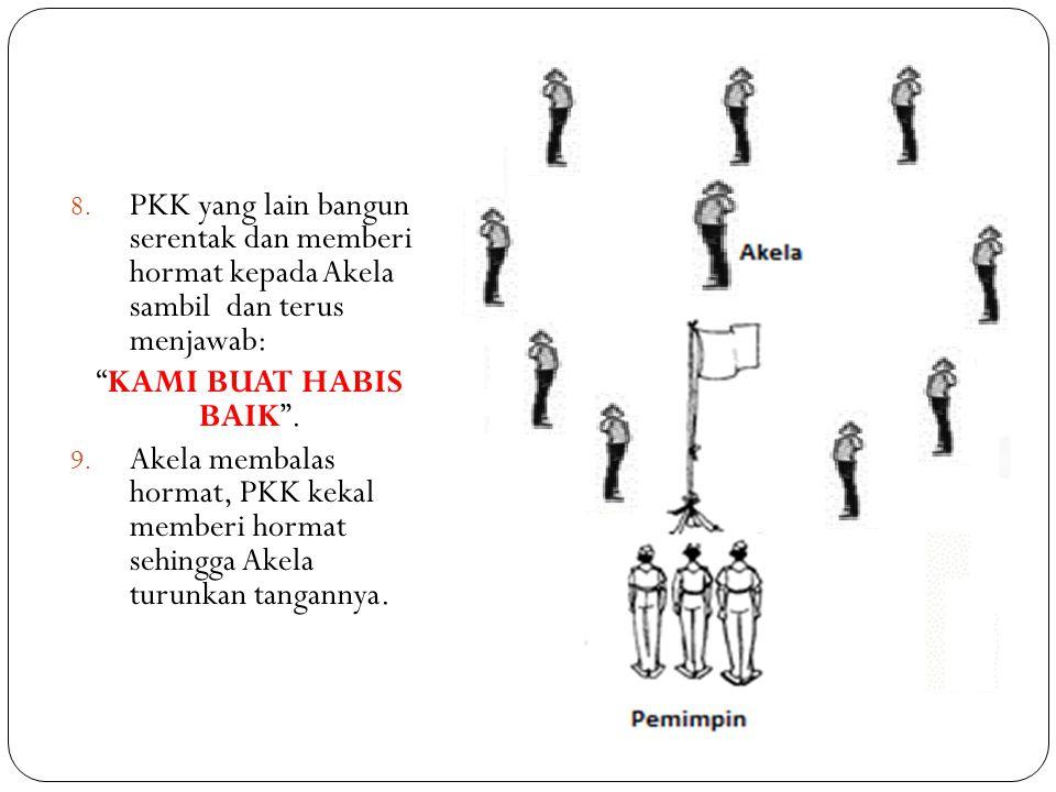 "8. PKK yang lain bangun serentak dan memberi hormat kepada Akela sambil dan terus menjawab: ""KAMI BUAT HABIS BAIK"". 9. Akela membalas hormat, PKK keka"