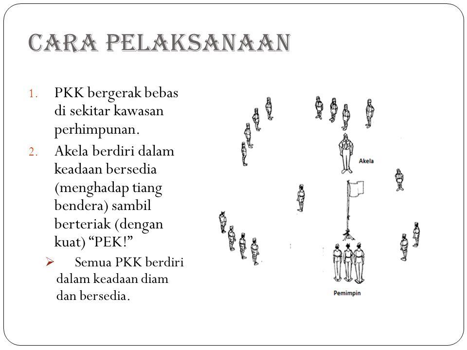 Cara Pelaksanaan 1. PKK bergerak bebas di sekitar kawasan perhimpunan. 2. Akela berdiri dalam keadaan bersedia (menghadap tiang bendera) sambil berter