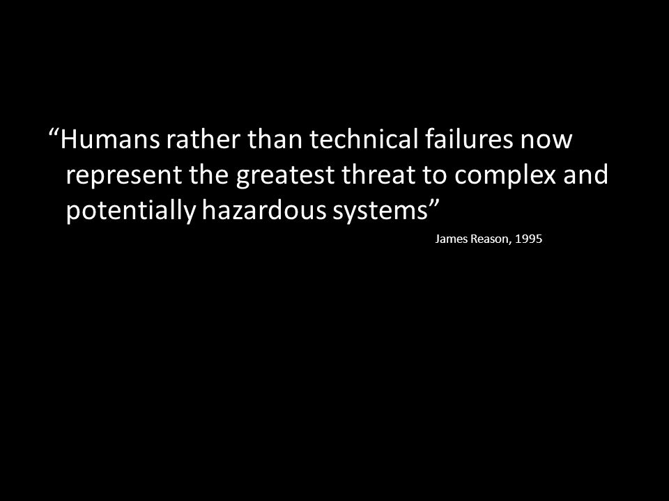 """Humans rather than technical failures now represent the greatest threat to complex and potentially hazardous systems"" James Reason, 1995"
