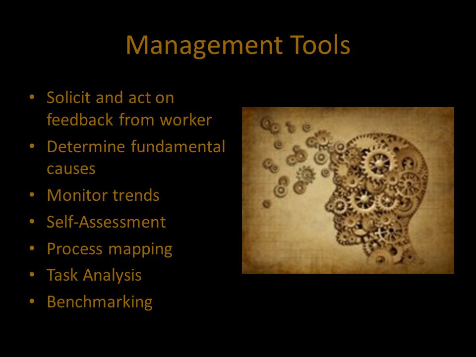Management Tools Solicit and act on feedback from worker Determine fundamental causes Monitor trends Self-Assessment Process mapping Task Analysis Ben
