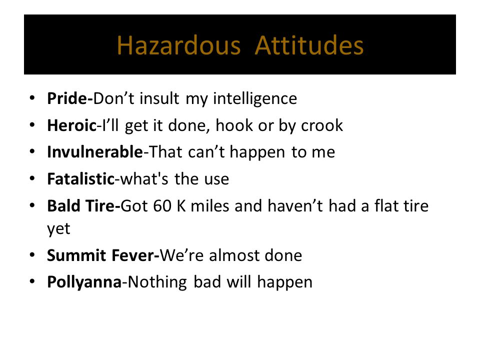 Hazardous Attitudes Pride-Don't insult my intelligence Heroic-I'll get it done, hook or by crook Invulnerable-That can't happen to me Fatalistic-what'