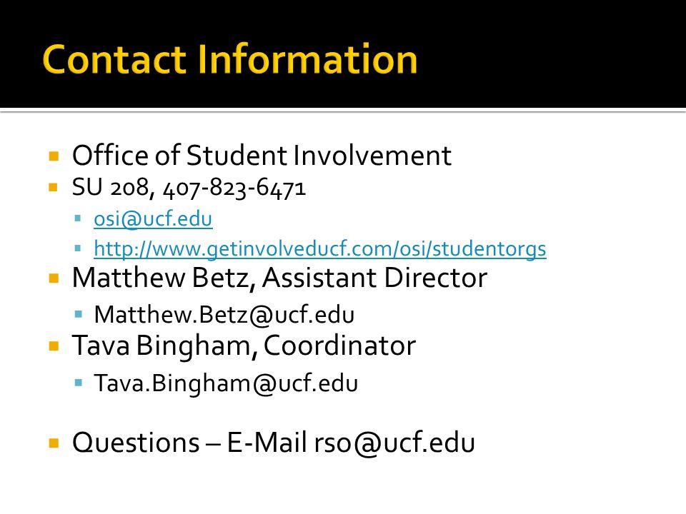  Office of Student Involvement  SU 208, 407-823-6471  osi@ucf.edu osi@ucf.edu  http://www.getinvolveducf.com/osi/studentorgs http://www.getinvolveducf.com/osi/studentorgs  Matthew Betz, Assistant Director  Matthew.Betz@ucf.edu  Tava Bingham, Coordinator  Tava.Bingham@ucf.edu  Questions – E-Mail rso@ucf.edu
