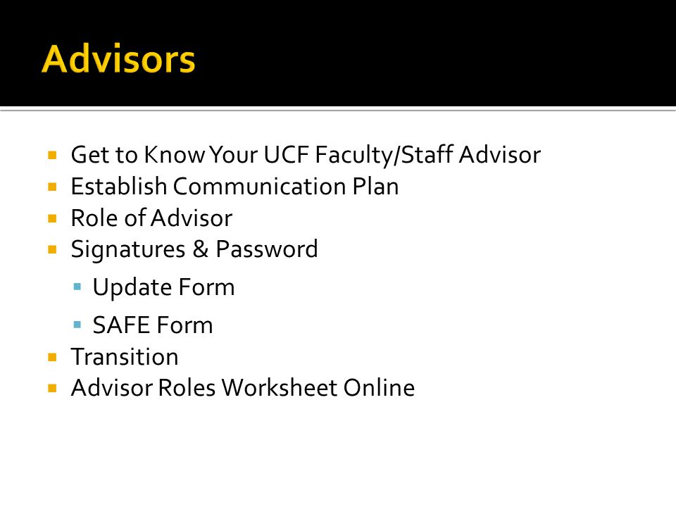  Get to Know Your UCF Faculty/Staff Advisor  Establish Communication Plan  Role of Advisor  Signatures & Password  Update Form  SAFE Form  Tran