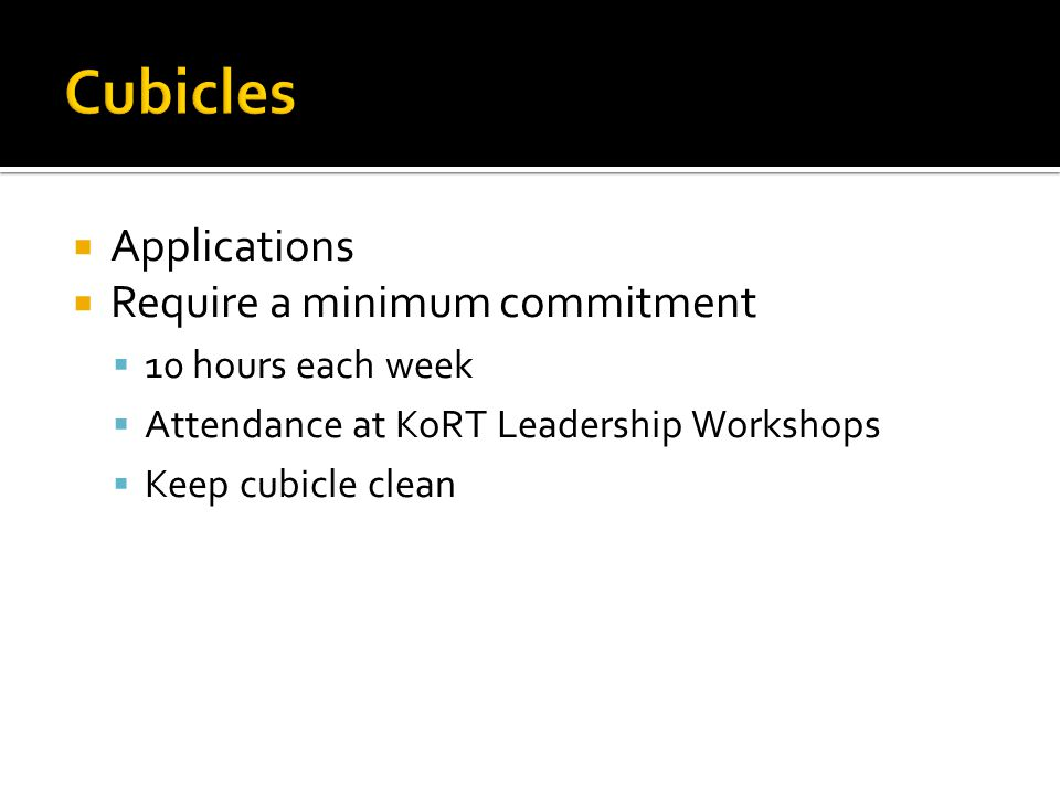  Applications  Require a minimum commitment  10 hours each week  Attendance at KoRT Leadership Workshops  Keep cubicle clean