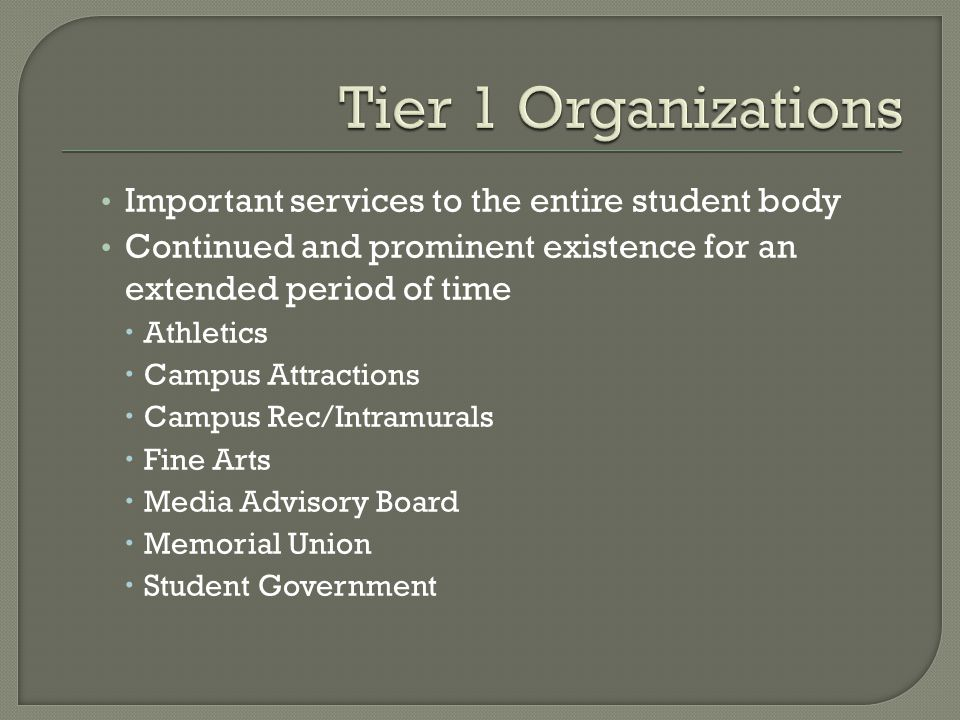 Important services to the entire student body Continued and prominent existence for an extended period of time  Athletics  Campus Attractions  Campus Rec/Intramurals  Fine Arts  Media Advisory Board  Memorial Union  Student Government