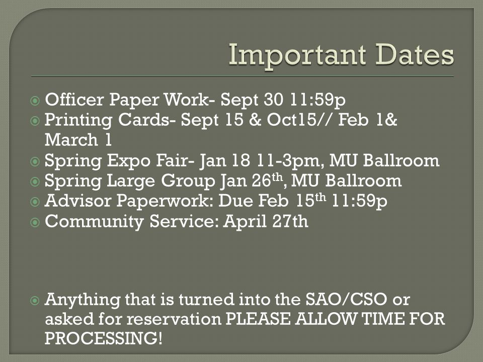  Officer Paper Work- Sept 30 11:59p  Printing Cards- Sept 15 & Oct15// Feb 1& March 1  Spring Expo Fair- Jan 18 11-3pm, MU Ballroom  Spring Large Group Jan 26 th, MU Ballroom  Advisor Paperwork: Due Feb 15 th 11:59p  Community Service: April 27th  Anything that is turned into the SAO/CSO or asked for reservation PLEASE ALLOW TIME FOR PROCESSING!