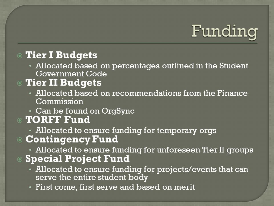  Tier I Budgets Allocated based on percentages outlined in the Student Government Code  Tier II Budgets Allocated based on recommendations from the Finance Commission Can be found on OrgSync  TORFF Fund Allocated to ensure funding for temporary orgs  Contingency Fund Allocated to ensure funding for unforeseen Tier II groups  Special Project Fund Allocated to ensure funding for projects/events that can serve the entire student body First come, first serve and based on merit