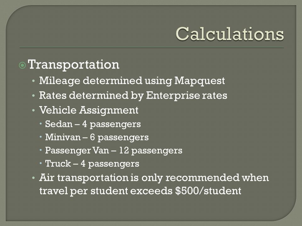  Transportation Mileage determined using Mapquest Rates determined by Enterprise rates Vehicle Assignment  Sedan – 4 passengers  Minivan – 6 passengers  Passenger Van – 12 passengers  Truck – 4 passengers Air transportation is only recommended when travel per student exceeds $500/student