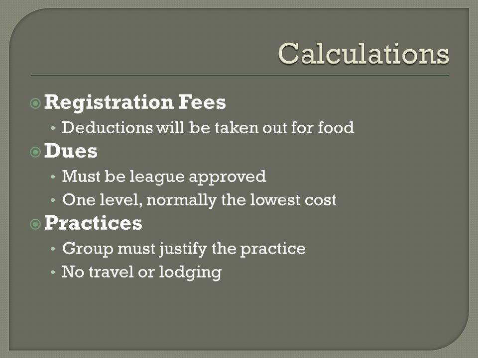  Registration Fees Deductions will be taken out for food  Dues Must be league approved One level, normally the lowest cost  Practices Group must justify the practice No travel or lodging