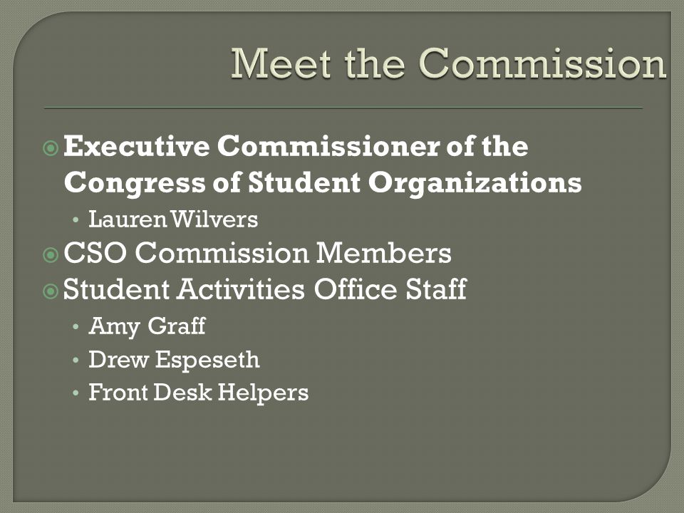  Executive Commissioner of the Congress of Student Organizations Lauren Wilvers  CSO Commission Members  Student Activities Office Staff Amy Graff Drew Espeseth Front Desk Helpers