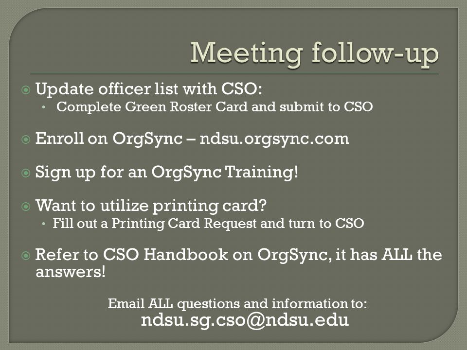  Update officer list with CSO: Complete Green Roster Card and submit to CSO  Enroll on OrgSync – ndsu.orgsync.com  Sign up for an OrgSync Training.