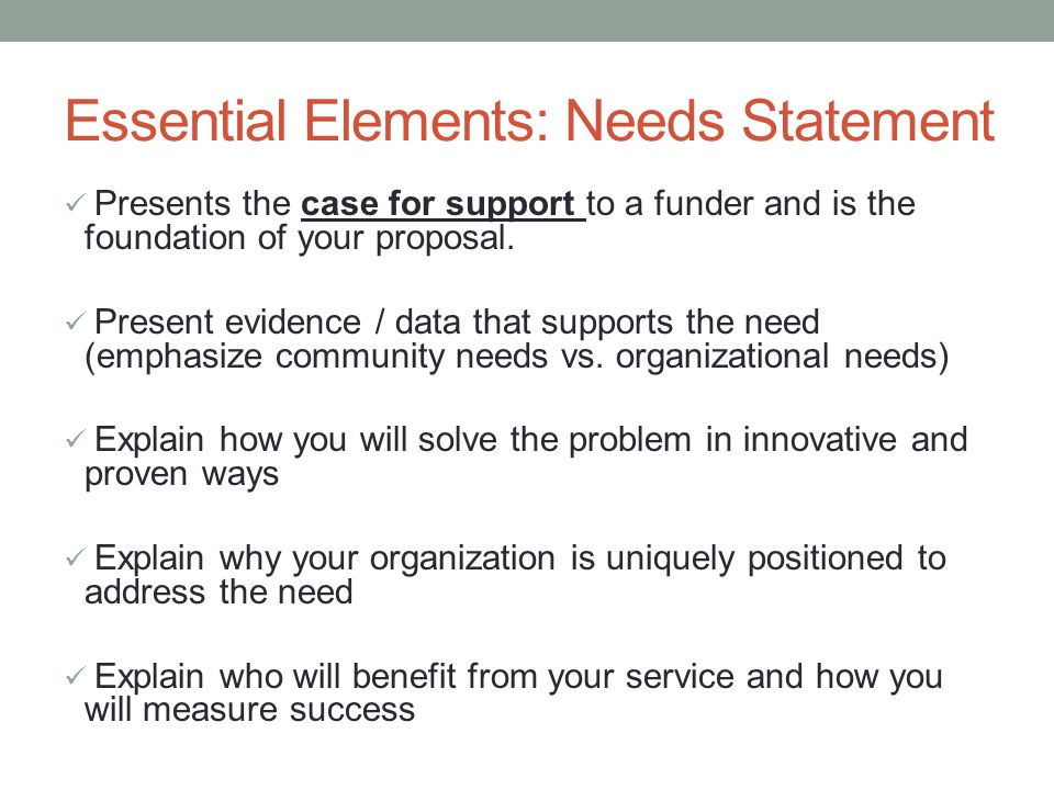 Essential Elements: Needs Statement Presents the case for support to a funder and is the foundation of your proposal.