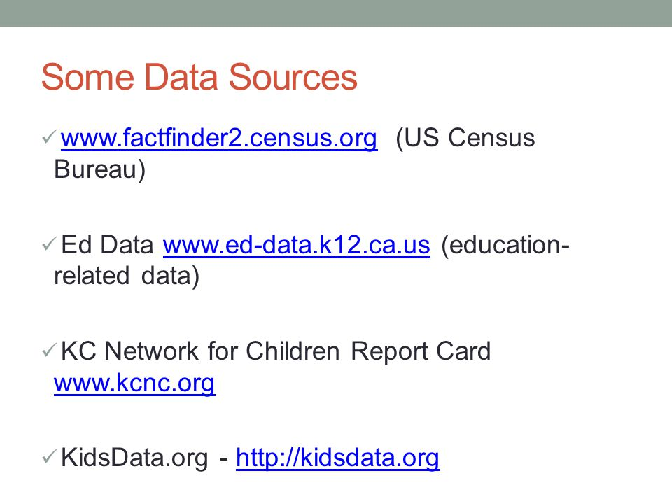 Some Data Sources www.factfinder2.census.org (US Census Bureau)www.factfinder2.census.org Ed Data www.ed-data.k12.ca.us (education- related data)www.ed-data.k12.ca.us KC Network for Children Report Card www.kcnc.org www.kcnc.org KidsData.org - http://kidsdata.orghttp://kidsdata.org