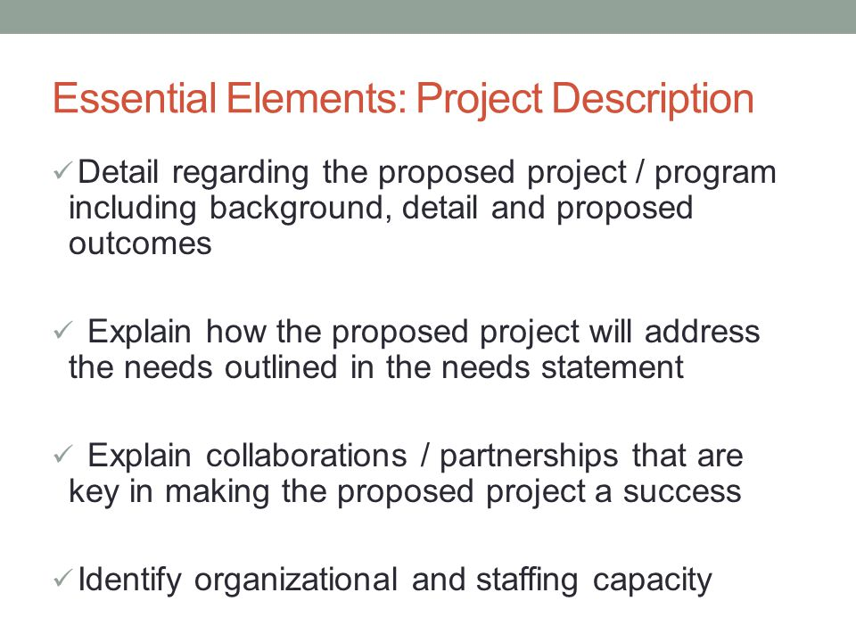 Essential Elements: Project Description Detail regarding the proposed project / program including background, detail and proposed outcomes Explain how the proposed project will address the needs outlined in the needs statement Explain collaborations / partnerships that are key in making the proposed project a success Identify organizational and staffing capacity