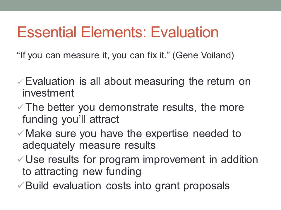 Essential Elements: Evaluation If you can measure it, you can fix it. (Gene Voiland) Evaluation is all about measuring the return on investment The better you demonstrate results, the more funding you'll attract Make sure you have the expertise needed to adequately measure results Use results for program improvement in addition to attracting new funding Build evaluation costs into grant proposals