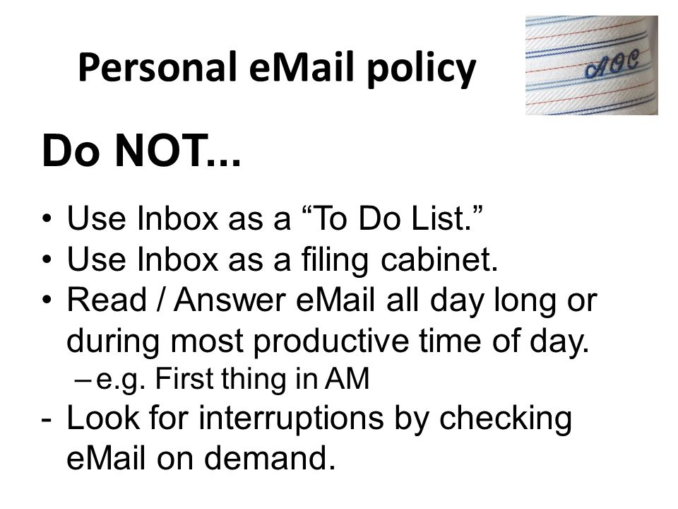 Personal eMail Policy Do… Stop Auto-check, Desktop display, & Audio alerts –Turn off or set to 30 - 60 min Aim for Zero Inbox by end of every day –Sch