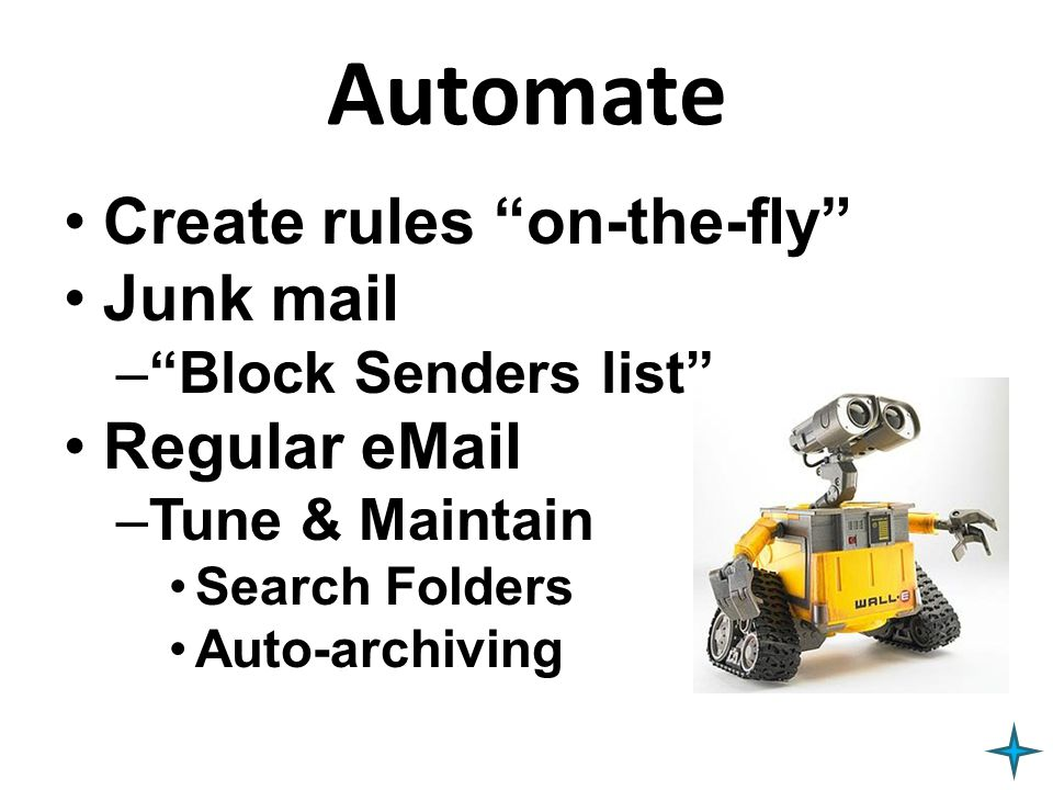 Be Efficient Use Short cuts –Ctrl-N, Ctrl-R, Ctrl-F, Ctrl- Shift R, Ctrl-D Be even more efficient Convert eMail immediately: –Into actions »(Tasks) –I