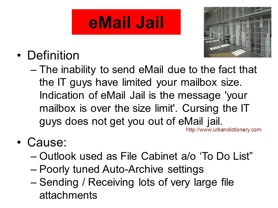 eMail Jail Definition –The inability to send eMail due to the fact that the IT guys have limited your mailbox size.