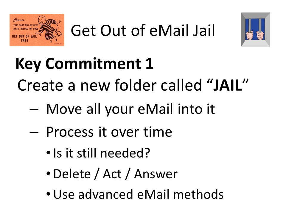 Key Commitment 1 Create a new folder called JAIL – Move all your eMail into it – Process it over time Is it still needed.