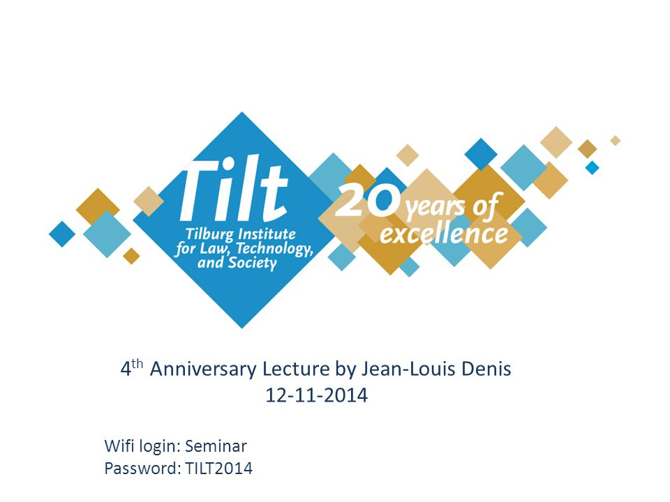 4 th Anniversary Lecture by Jean-Louis Denis 12-11-2014 Wifi login: Seminar Password: TILT2014