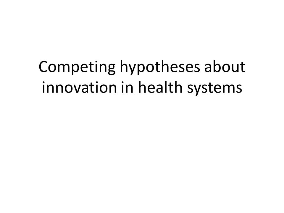 Competing hypotheses about innovation in health systems