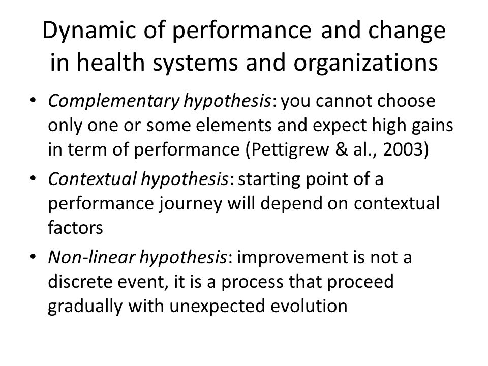 Dynamic of performance and change in health systems and organizations Complementary hypothesis: you cannot choose only one or some elements and expect high gains in term of performance (Pettigrew & al., 2003) Contextual hypothesis: starting point of a performance journey will depend on contextual factors Non-linear hypothesis: improvement is not a discrete event, it is a process that proceed gradually with unexpected evolution