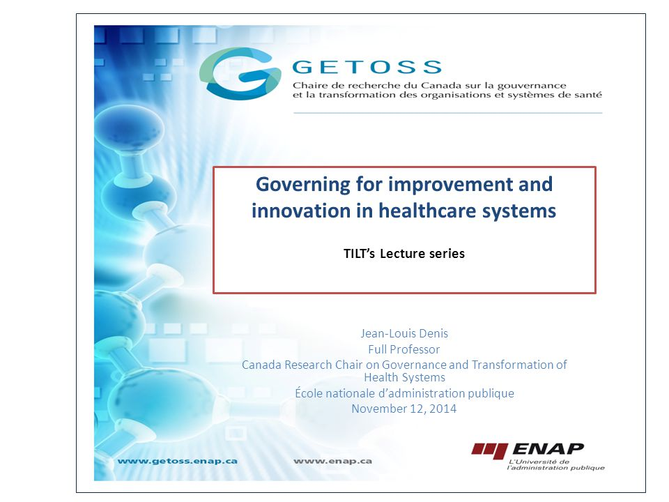Jean-Louis Denis Full Professor Canada Research Chair on Governance and Transformation of Health Systems École nationale d'administration publique November 12, 2014 Governing for improvement and innovation in healthcare systems TILT's Lecture series