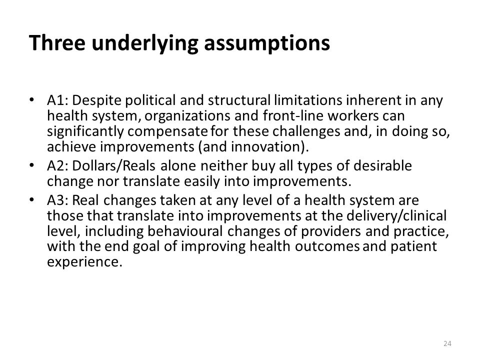 Three underlying assumptions A1: Despite political and structural limitations inherent in any health system, organizations and front-line workers can significantly compensate for these challenges and, in doing so, achieve improvements (and innovation).