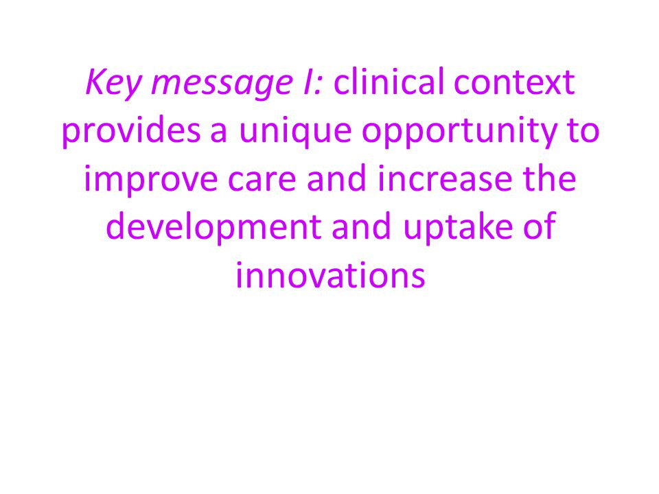 Key message I: clinical context provides a unique opportunity to improve care and increase the development and uptake of innovations