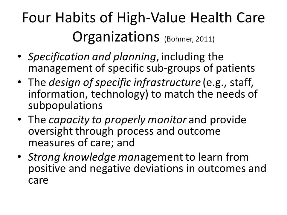Four Habits of High-Value Health Care Organizations (Bohmer, 2011) Specification and planning, including the management of specific sub-groups of patients The design of specific infrastructure (e.g., staff, information, technology) to match the needs of subpopulations The capacity to properly monitor and provide oversight through process and outcome measures of care; and Strong knowledge management to learn from positive and negative deviations in outcomes and care