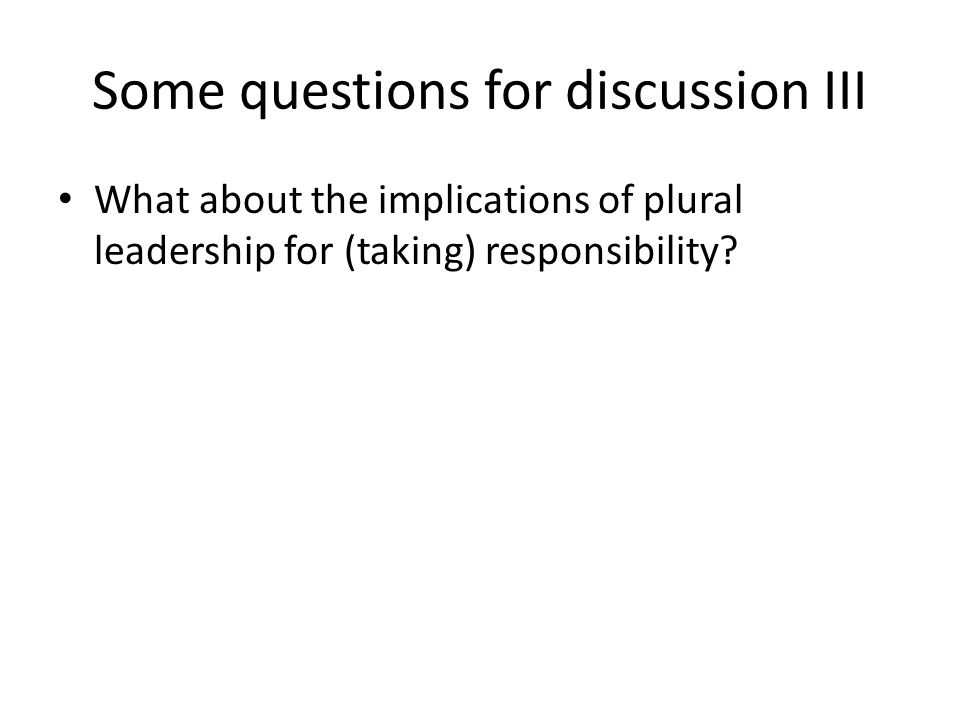 Some questions for discussion III What about the implications of plural leadership for (taking) responsibility