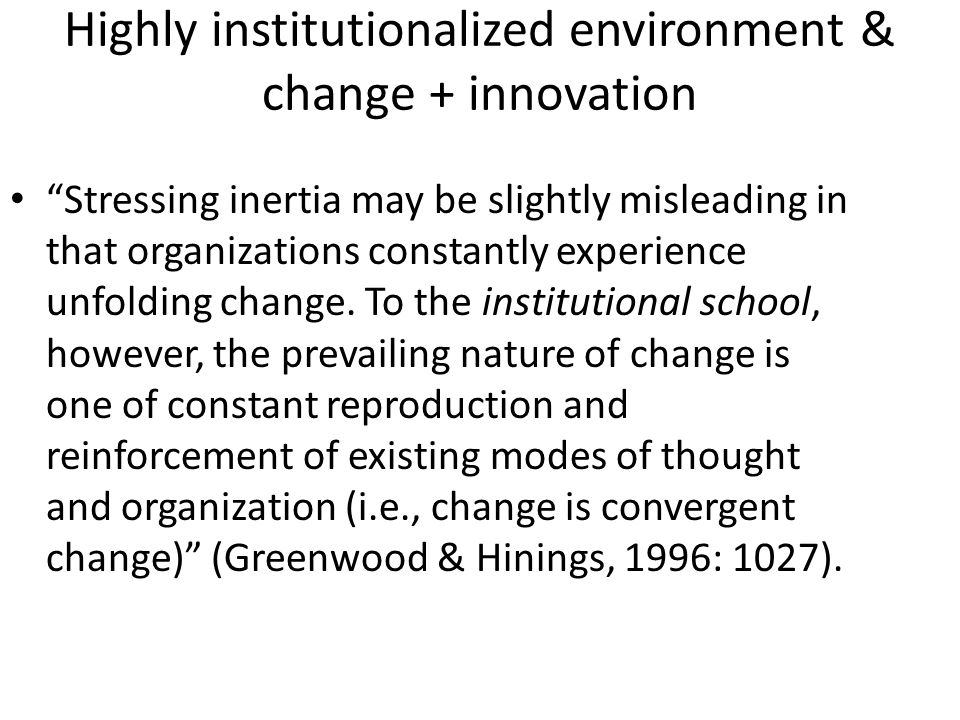 Highly institutionalized environment & change + innovation Stressing inertia may be slightly misleading in that organizations constantly experience unfolding change.