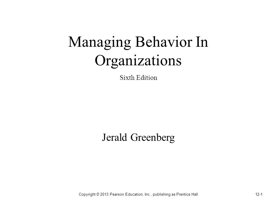 Copyright © 2013 Pearson Education, Inc., publishing as Prentice Hall12-1 Managing Behavior In Organizations Sixth Edition Jerald Greenberg
