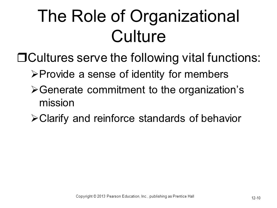 Copyright © 2013 Pearson Education, Inc., publishing as Prentice Hall 12-10 The Role of Organizational Culture  Cultures serve the following vital functions:  Provide a sense of identity for members  Generate commitment to the organization's mission  Clarify and reinforce standards of behavior