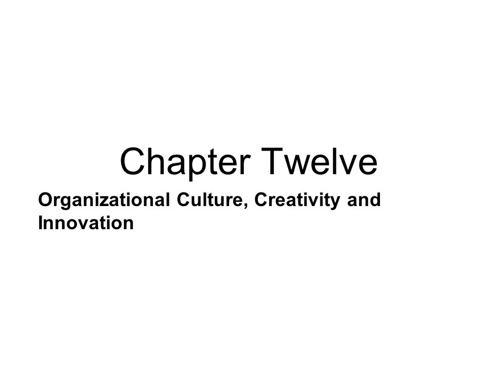 Organizational Culture, Creativity and Innovation Chapter Twelve