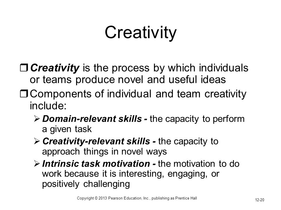 Copyright © 2013 Pearson Education, Inc., publishing as Prentice Hall 12-20  Creativity is the process by which individuals or teams produce novel and useful ideas  Components of individual and team creativity include:  Domain-relevant skills - the capacity to perform a given task  Creativity-relevant skills - the capacity to approach things in novel ways  Intrinsic task motivation - the motivation to do work because it is interesting, engaging, or positively challenging Creativity
