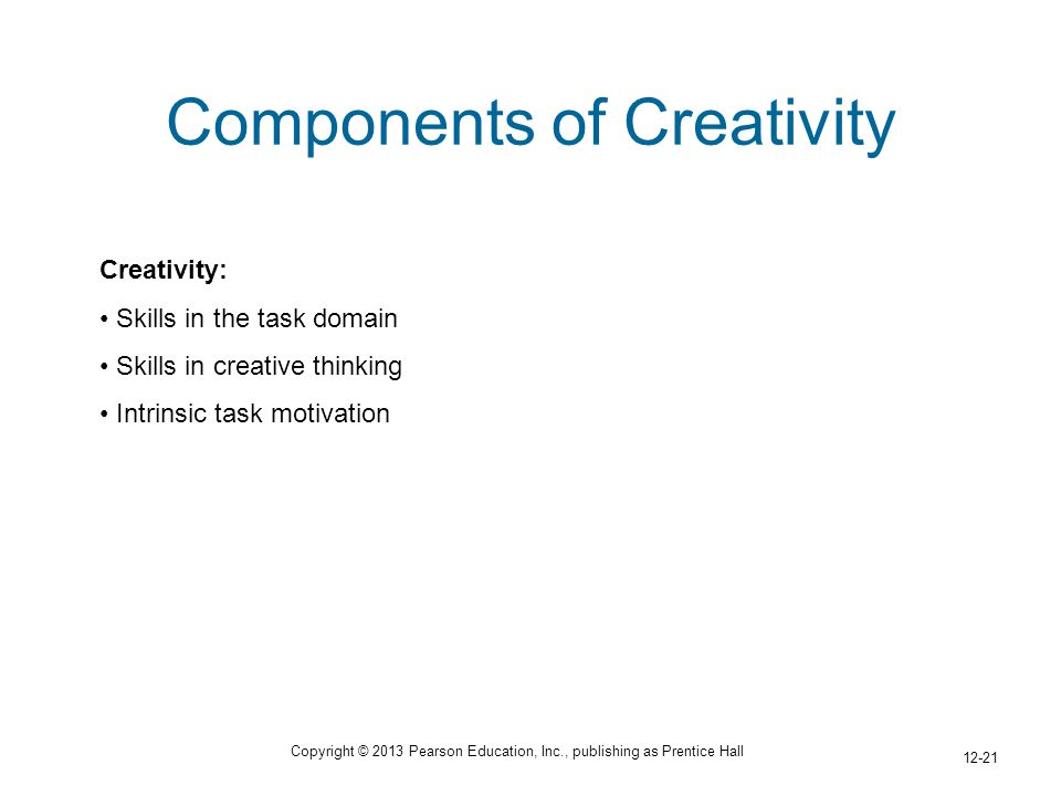 Copyright © 2013 Pearson Education, Inc., publishing as Prentice Hall 12-21 Components of Creativity Creativity: Skills in the task domain Skills in creative thinking Intrinsic task motivation