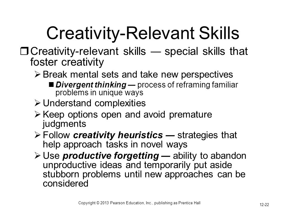 Copyright © 2013 Pearson Education, Inc., publishing as Prentice Hall 12-22  Creativity-relevant skills ― special skills that foster creativity  Break mental sets and take new perspectives Divergent thinking ― process of reframing familiar problems in unique ways  Understand complexities  Keep options open and avoid premature judgments  Follow creativity heuristics ― strategies that help approach tasks in novel ways  Use productive forgetting ― ability to abandon unproductive ideas and temporarily put aside stubborn problems until new approaches can be considered Creativity-Relevant Skills