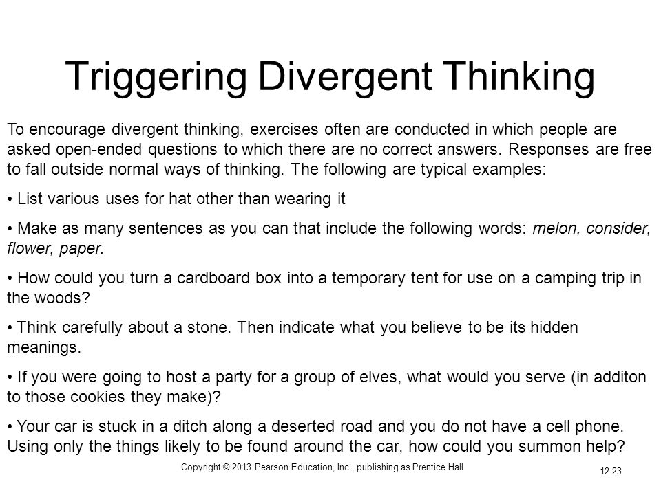 Copyright © 2013 Pearson Education, Inc., publishing as Prentice Hall 12-23 Triggering Divergent Thinking To encourage divergent thinking, exercises often are conducted in which people are asked open-ended questions to which there are no correct answers.