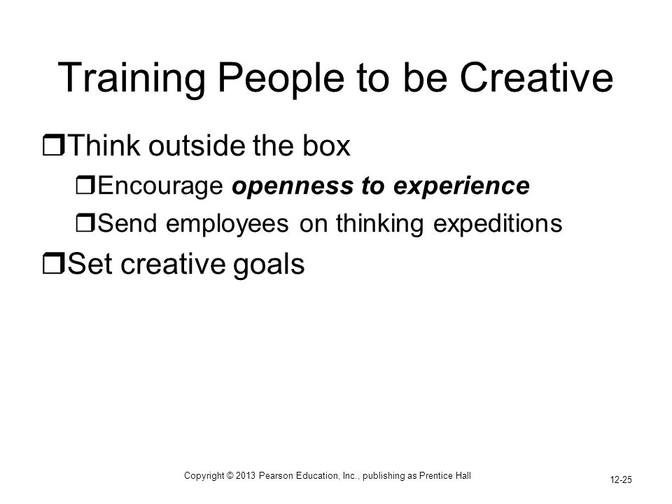 Copyright © 2013 Pearson Education, Inc., publishing as Prentice Hall 12-25 Training People to be Creative  Think outside the box  Encourage openness to experience  Send employees on thinking expeditions  Set creative goals