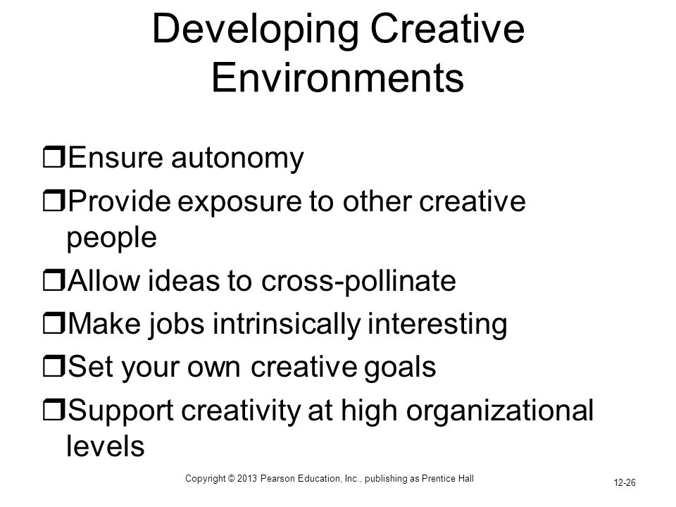 Copyright © 2013 Pearson Education, Inc., publishing as Prentice Hall 12-26 Developing Creative Environments  Ensure autonomy  Provide exposure to o
