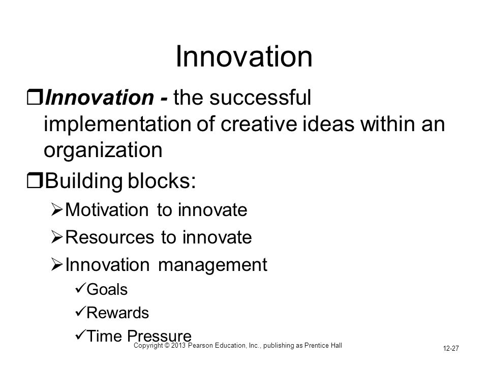 Copyright © 2013 Pearson Education, Inc., publishing as Prentice Hall 12-27 Innovation  Innovation - the successful implementation of creative ideas within an organization  Building blocks:  Motivation to innovate  Resources to innovate  Innovation management Goals Rewards Time Pressure