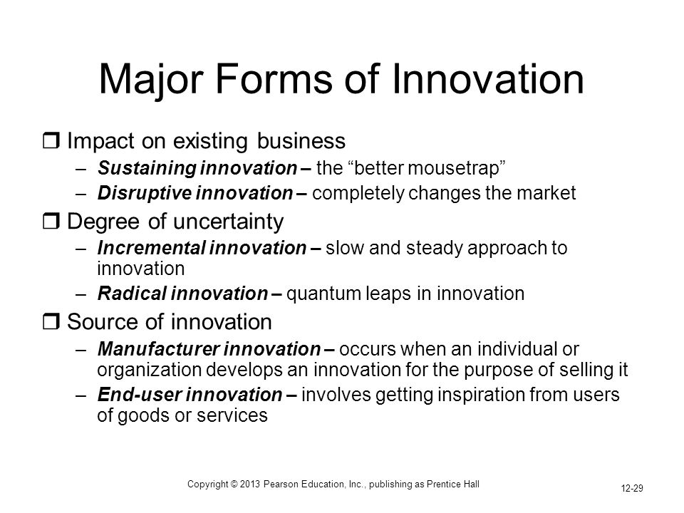 Copyright © 2013 Pearson Education, Inc., publishing as Prentice Hall 12-29 Major Forms of Innovation  Impact on existing business –Sustaining innovation – the better mousetrap –Disruptive innovation – completely changes the market  Degree of uncertainty –Incremental innovation – slow and steady approach to innovation –Radical innovation – quantum leaps in innovation  Source of innovation –Manufacturer innovation – occurs when an individual or organization develops an innovation for the purpose of selling it –End-user innovation – involves getting inspiration from users of goods or services