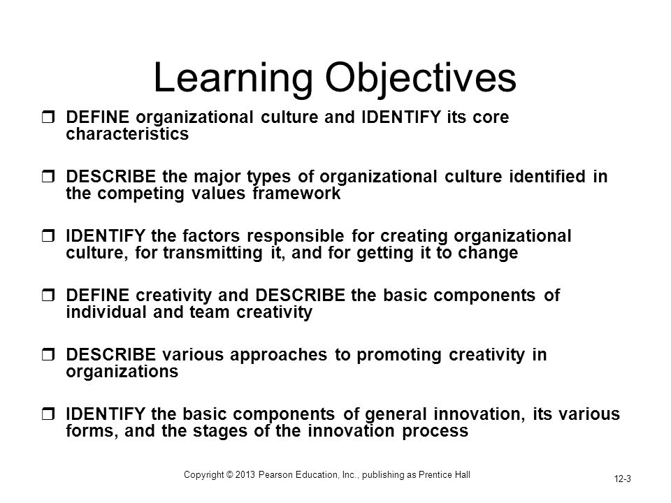 Copyright © 2013 Pearson Education, Inc., publishing as Prentice Hall 12-3 Learning Objectives  DEFINE organizational culture and IDENTIFY its core c