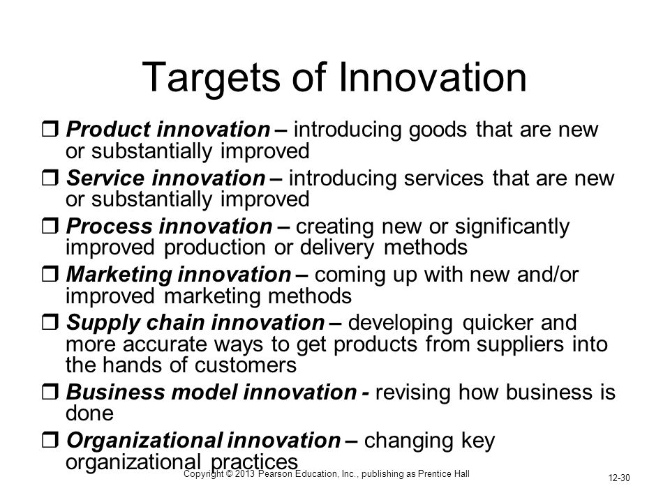 Copyright © 2013 Pearson Education, Inc., publishing as Prentice Hall 12-30 Targets of Innovation  Product innovation – introducing goods that are new or substantially improved  Service innovation – introducing services that are new or substantially improved  Process innovation – creating new or significantly improved production or delivery methods  Marketing innovation – coming up with new and/or improved marketing methods  Supply chain innovation – developing quicker and more accurate ways to get products from suppliers into the hands of customers  Business model innovation - revising how business is done  Organizational innovation – changing key organizational practices