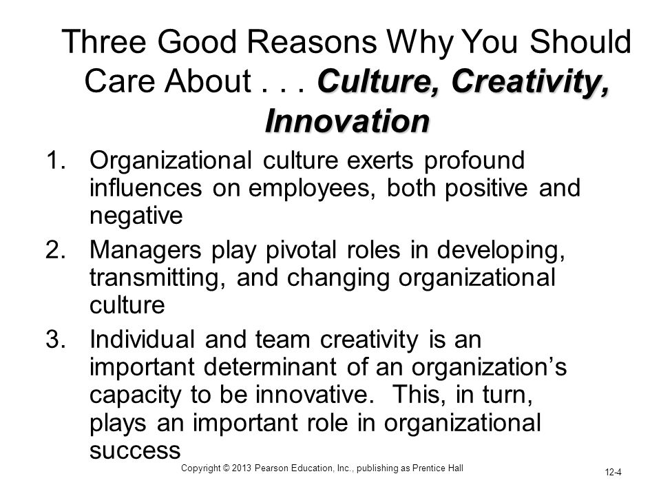 Copyright © 2013 Pearson Education, Inc., publishing as Prentice Hall 12-4 Culture, Creativity, Innovation Three Good Reasons Why You Should Care Abou