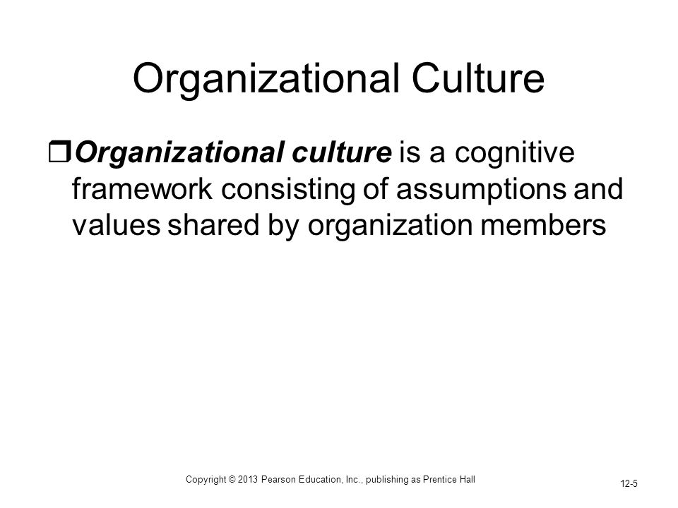 Copyright © 2013 Pearson Education, Inc., publishing as Prentice Hall 12-16 Transmitting Organizational Culture  Symbols ― material objects that connote meanings that extend beyond their intrinsic content  Slogans – send messages about the cultures of the organizations that use them  Jargon - the special language that defines a culture  Ceremonies ― special events that commemorate corporate values  Stories ― illustrate key aspects of an organization's culture; telling them can effectively introduce those values to employees  Statements of principle ― define culture in writing